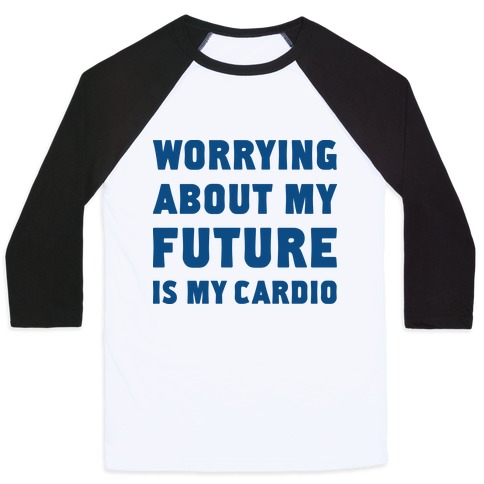 Worrying About My Future Is My Cardio Baseball Tee