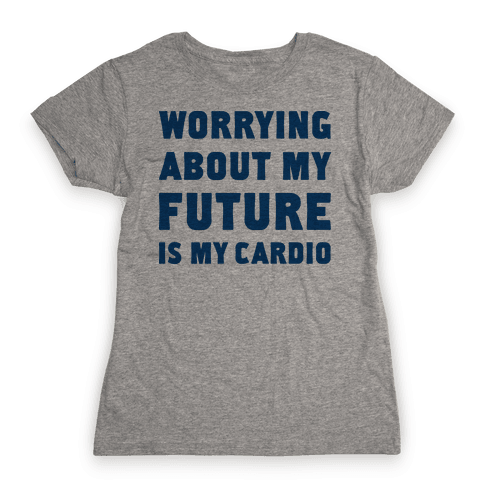 Worrying About My Future Is My Cardio Womens T-Shirt