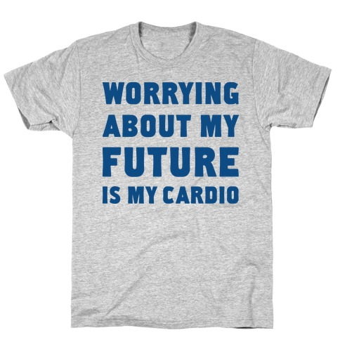Worrying About My Future Is My Cardio Mens/Unisex T-Shirt