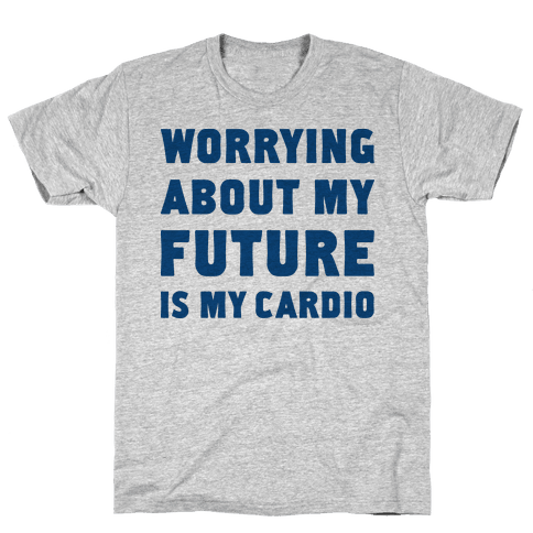 Worrying About My Future Is My Cardio Mens T-Shirt