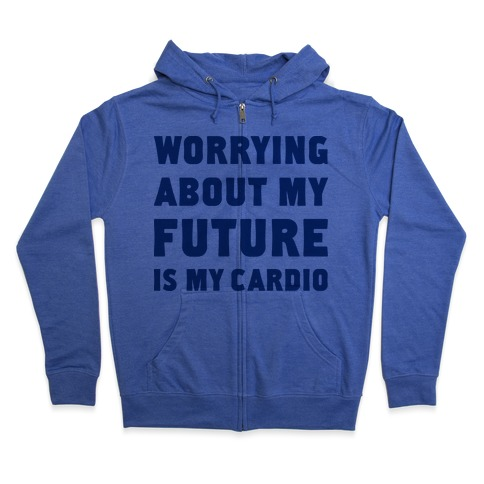 Worrying About My Future Is My Cardio Zip Hoodie