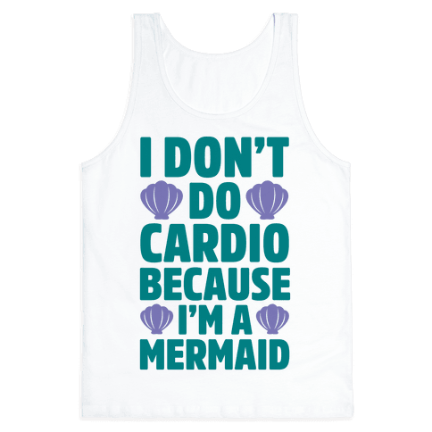 I Don't Do Cardio Because I'm A Mermaid