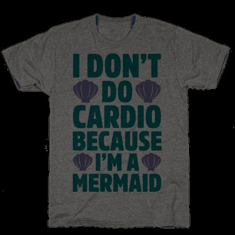 I Don't Do Cardio Because I'm A Mermaid