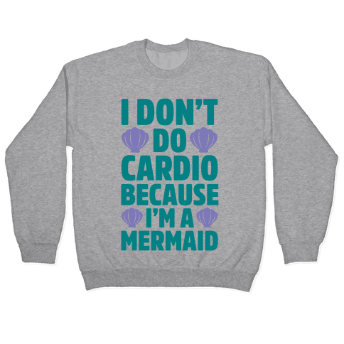 I Don't Do Cardio Because I'm A Mermaid Pullover