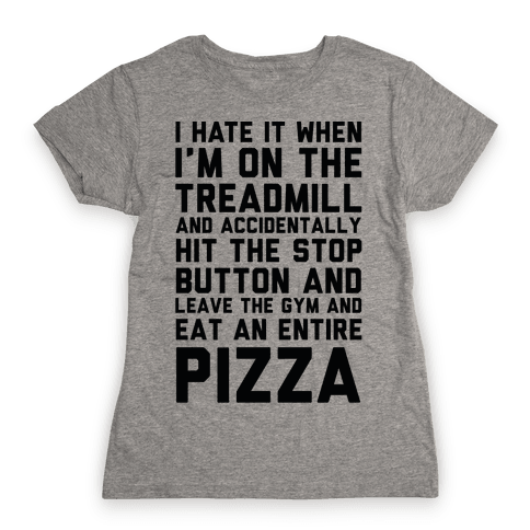 I Hate It When I'm On The Treadmill And Accidentally Hit The Stop Button and Leave The Gym And Eat An Entire Pizza Womens T-Shirt