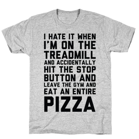 I Hate It When I'm On The Treadmill And Accidentally Hit The Stop Button and Leave The Gym And Eat An Entire Pizza Mens T-Shirt