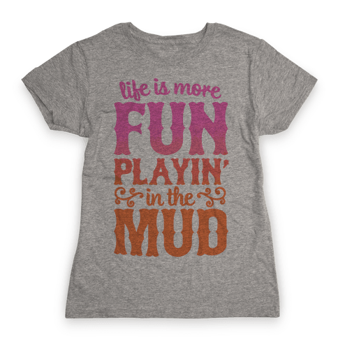 Life Is More Fun Playin' In The Mud Womens T-Shirt