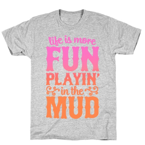 Life Is More Fun Playin' In The Mud Mens/Unisex T-Shirt
