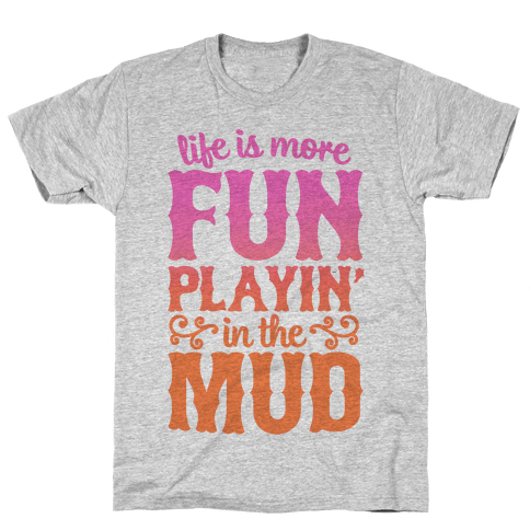 Life Is More Fun Playin' In The Mud