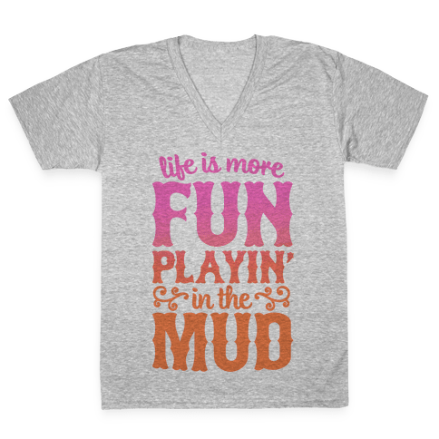 Life Is More Fun Playin' In The Mud V-Neck Tee Shirt