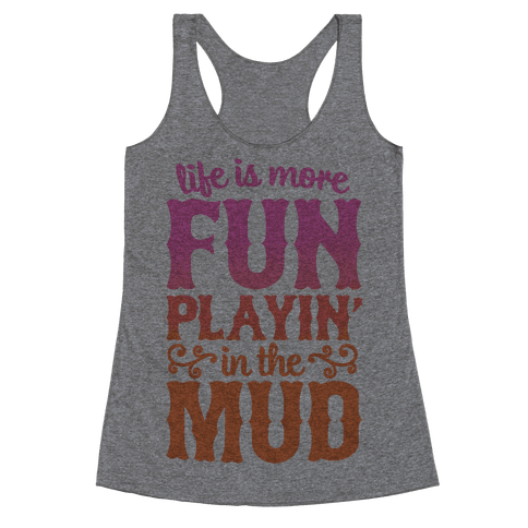 Life Is More Fun Playin' In The Mud Racerback Tank Top
