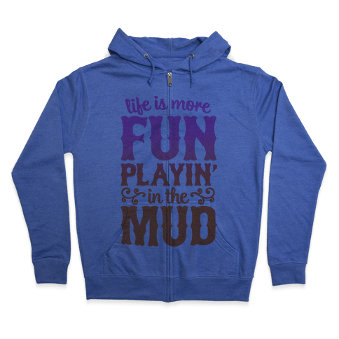 Life Is More Fun Playin' In The Mud Zip Hoodie