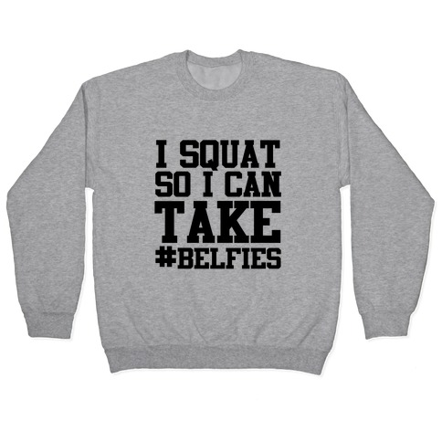 I Squat so I can Take Belfies Pullover