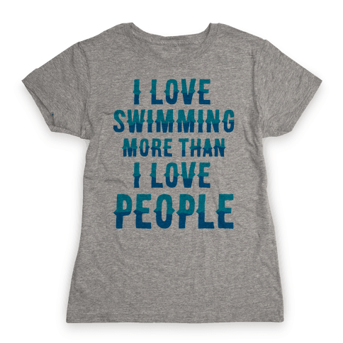 I Love Swimming More Than I Love People Womens T-Shirt