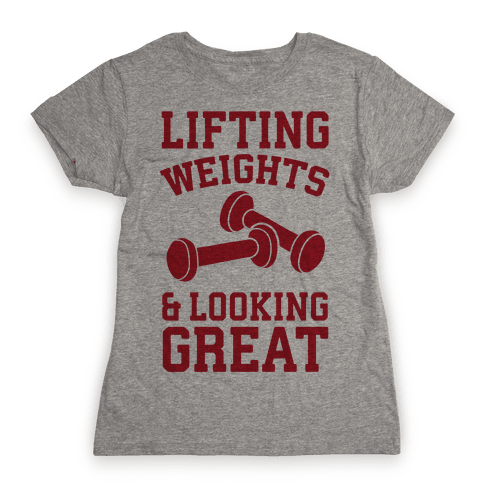 Lifting Weights And Looking Great Womens T-Shirt