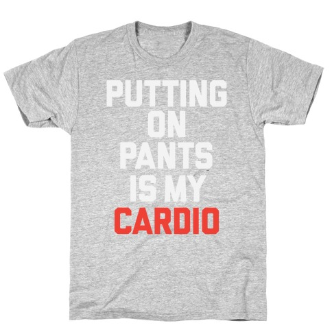 Putting On Pants Is My Cardio T-Shirt