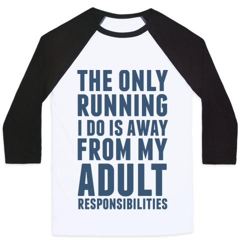 The Only Running I Do Is Away From My Adult Responsibilities Baseball Tee