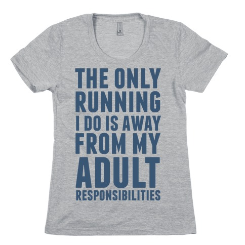 The Only Running I Do Is Away From My Adult Responsibilities Womens T-Shirt