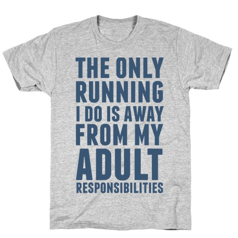The Only Running I Do Is Away From My Adult Responsibilities T-Shirt