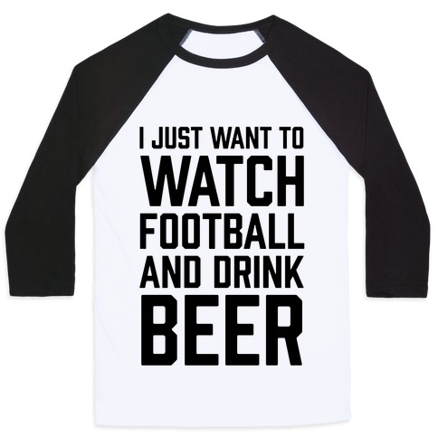 I Just Want To Watch Football And Drink Beer Baseball Tee
