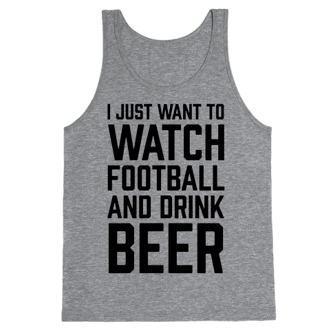 I Just Want To Watch Football And Drink Beer Tank Top