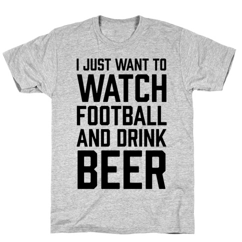 I Just Want To Watch Football And Drink Beer T-Shirt