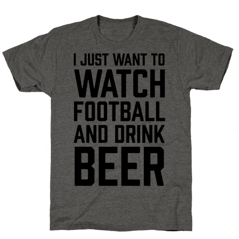 I Just Want To Watch Football And Drink Beer
