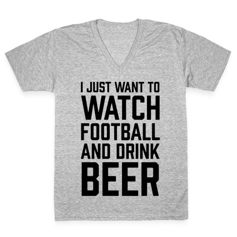 I Just Want To Watch Football And Drink Beer V-Neck Tee Shirt
