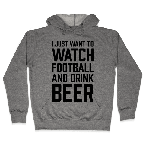 I Just Want To Watch Football And Drink Beer Hooded Sweatshirt