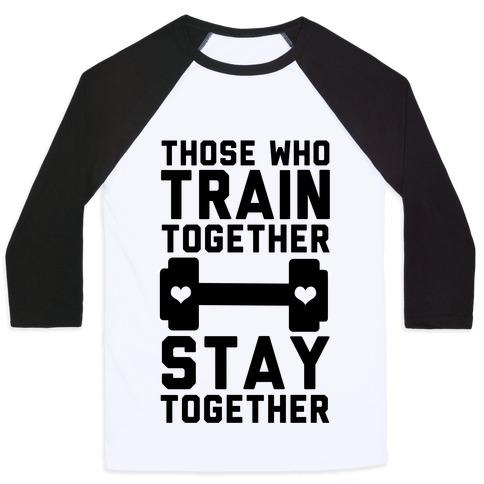 Those Who Train Together Stay Together Baseball Tee