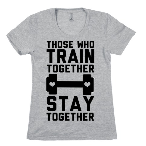 Those Who Train Together Stay Together Womens T-Shirt