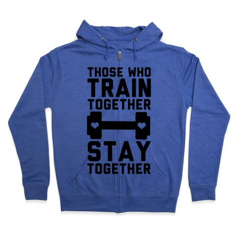 Those Who Train Together Stay Together Zip Hoodie