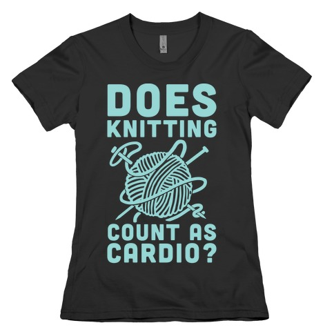 Does Knitting Count as Cardio? Womens T-Shirt