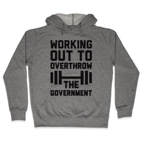 Working Out To Overthrow The Government Hooded Sweatshirt