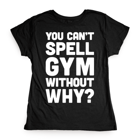 You Can't Spell Gym Without Why? Womens T-Shirt