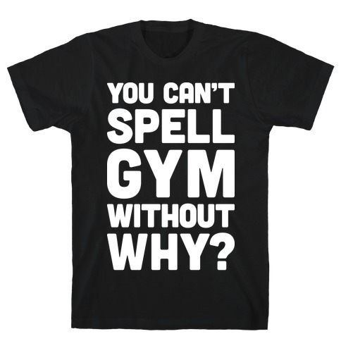 You Can't Spell Gym Without Why? T-Shirt