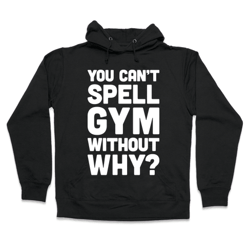 You Can't Spell Gym Without Why? Hooded Sweatshirt