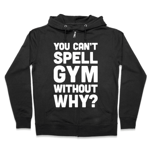 You Can't Spell Gym Without Why? Zip Hoodie