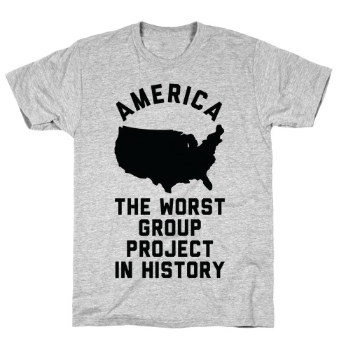 America The Worst Group Project In History T-Shirt
