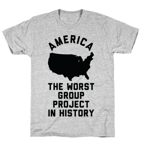 America The Worst Group Project In History Mens/Unisex T-Shirt
