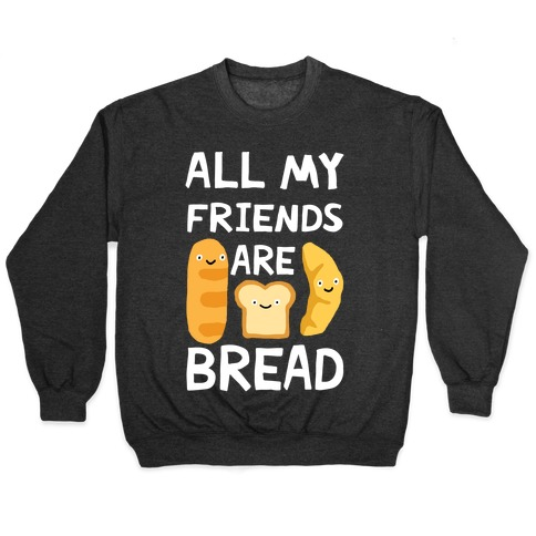 All My Friends Are Bread Pullover