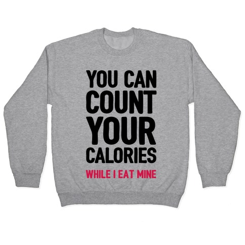 You Can Count Your Calories While I Eat Mine Pullover