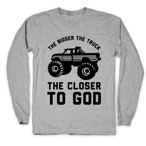 The Bigger the Truck the Closer to God Long Sleeve T-Shirt