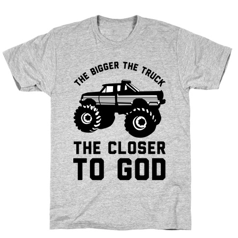 The Bigger the Truck the Closer to God Mens/Unisex T-Shirt