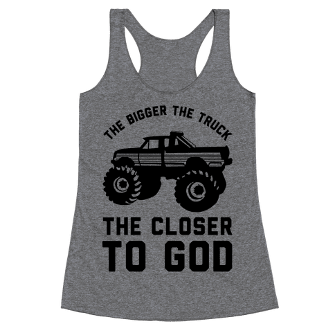 The Bigger the Truck the Closer to God Racerback Tank Top