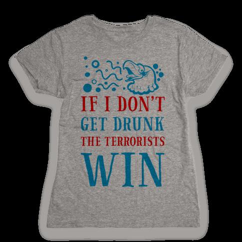 If I Don't Get Drunk The Terrorists Win Womens T-Shirt