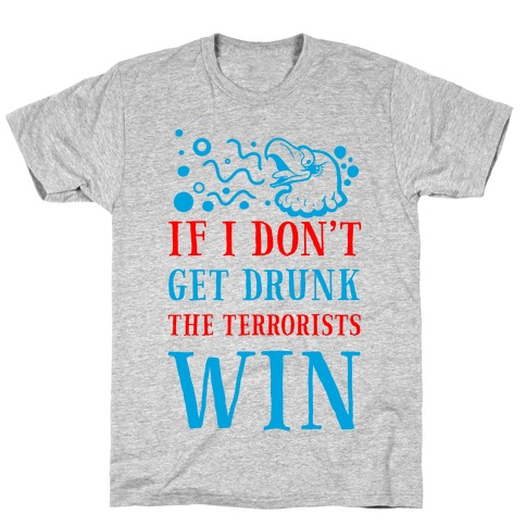 If I Don't Get Drunk The Terrorists Win T-Shirt