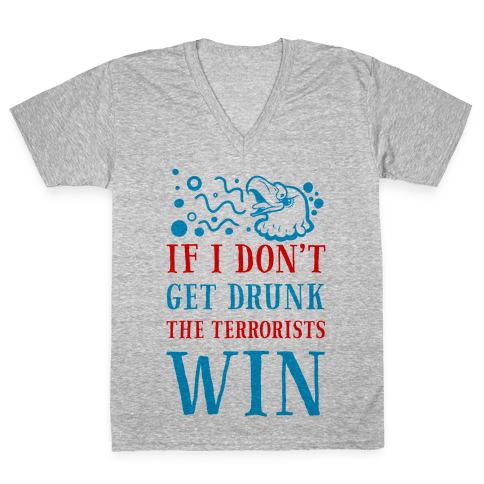 If I Don't Get Drunk The Terrorists Win V-Neck Tee Shirt
