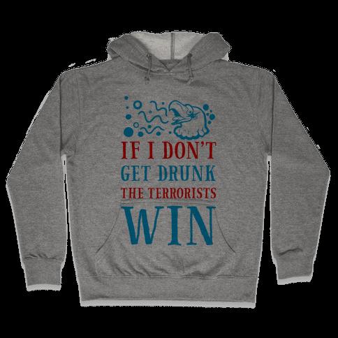 If I Don't Get Drunk The Terrorists Win Hooded Sweatshirt