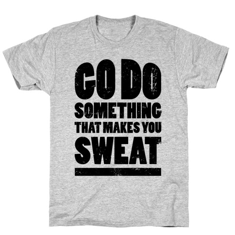 Go Do Something That Makes You Sweat T-Shirt
